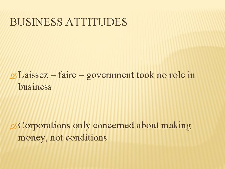 BUSINESS ATTITUDES Laissez – faire – government took no role in business Corporations only