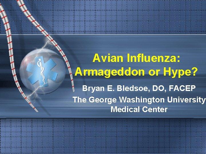 Avian Influenza: Armageddon or Hype? Bryan E. Bledsoe, DO, FACEP The George Washington University