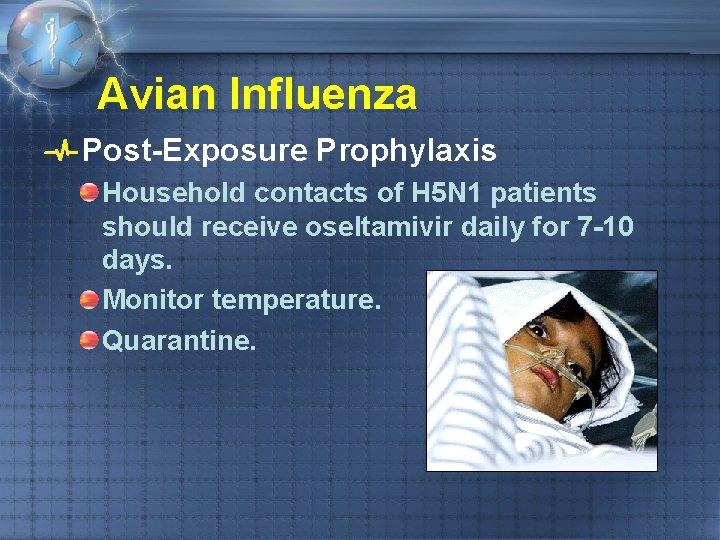 Avian Influenza Post-Exposure Prophylaxis Household contacts of H 5 N 1 patients should receive