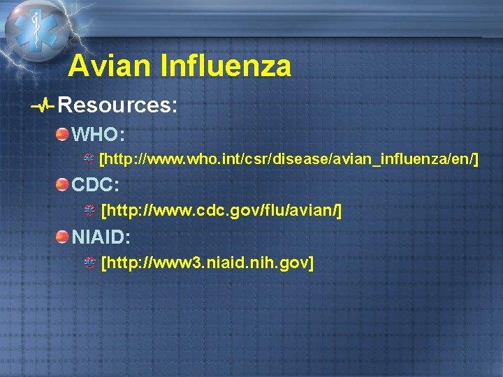 Avian Influenza Resources: WHO: [http: //www. who. int/csr/disease/avian_influenza/en/] CDC: [http: //www. cdc. gov/flu/avian/] NIAID: