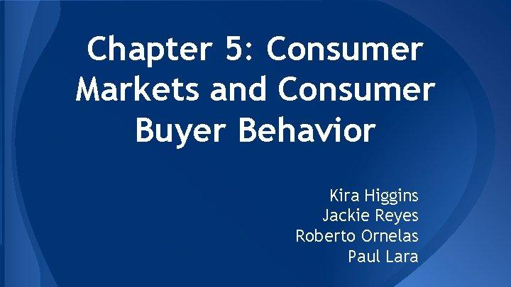 Chapter 5: Consumer Markets and Consumer Buyer Behavior Kira Higgins Jackie Reyes Roberto Ornelas