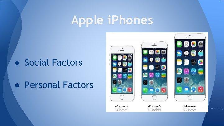 Apple i. Phones ● Social Factors ● Personal Factors