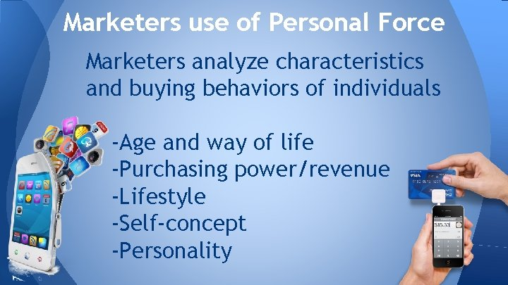 Marketers use of Personal Force Marketers analyze characteristics and buying behaviors of individuals -Age