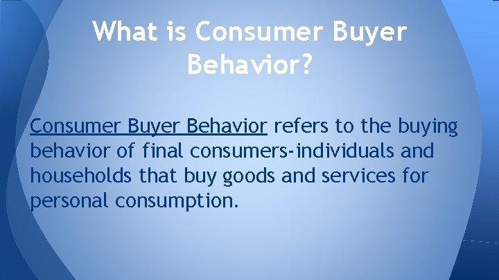 What is Consumer Buyer Behavior? Consumer Buyer Behavior refers to the buying behavior of