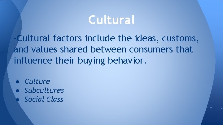 Cultural -Cultural factors include the ideas, customs, and values shared between consumers that influence