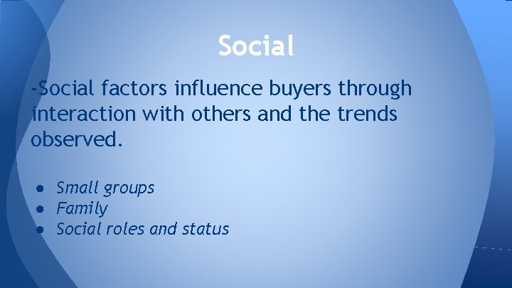 Social -Social factors influence buyers through interaction with others and the trends observed. ●