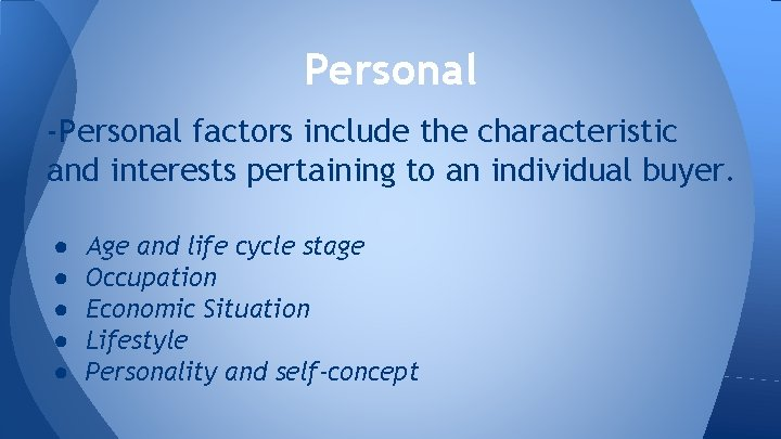 Personal -Personal factors include the characteristic and interests pertaining to an individual buyer. ●