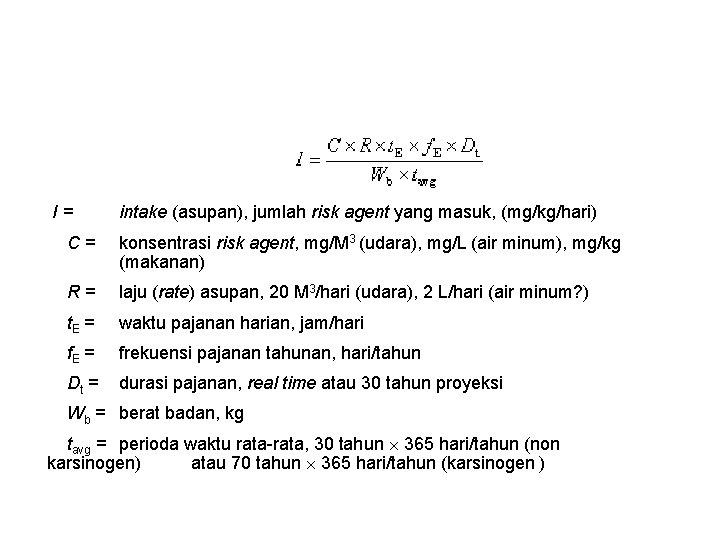 I= intake (asupan), jumlah risk agent yang masuk, (mg/kg/hari) C= konsentrasi risk agent, mg/M