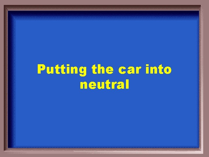 Putting the car into neutral