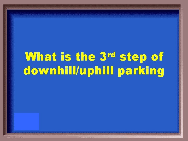 rd 3 What is the step of downhill/uphill parking