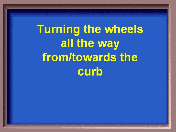 Turning the wheels all the way from/towards the curb