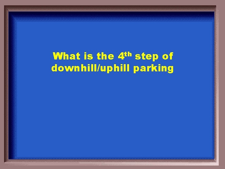 What is the 4 th step of downhill/uphill parking