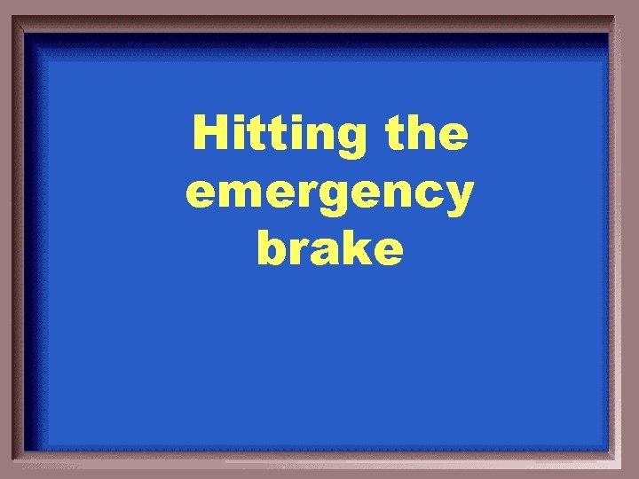Hitting the emergency brake
