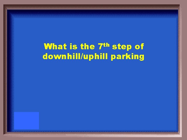 What is the 7 th step of downhill/uphill parking