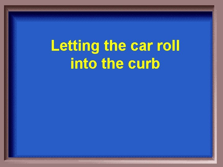 Letting the car roll into the curb