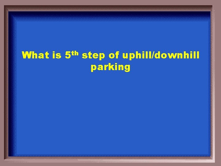 What is 5 th step of uphill/downhill parking