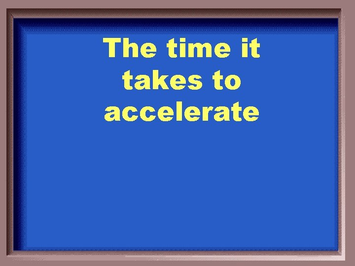 The time it takes to accelerate