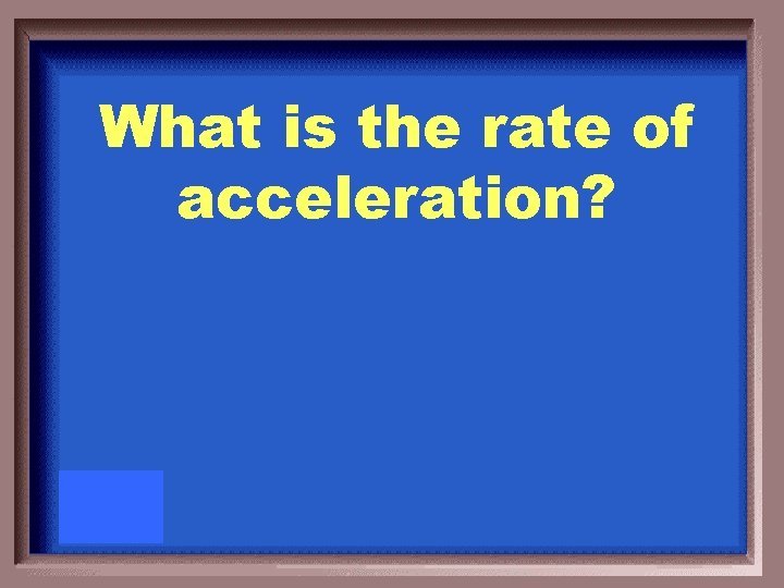 What is the rate of acceleration?