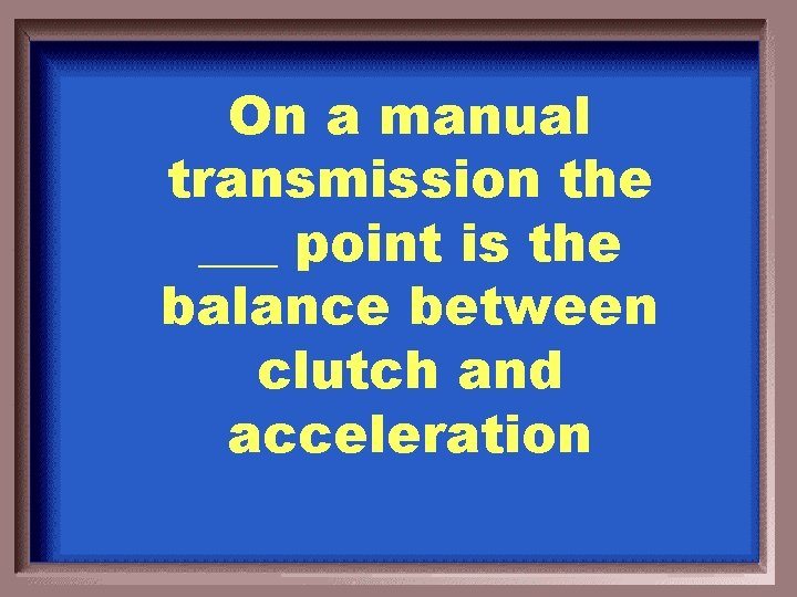 On a manual transmission the ___ point is the balance between clutch and acceleration