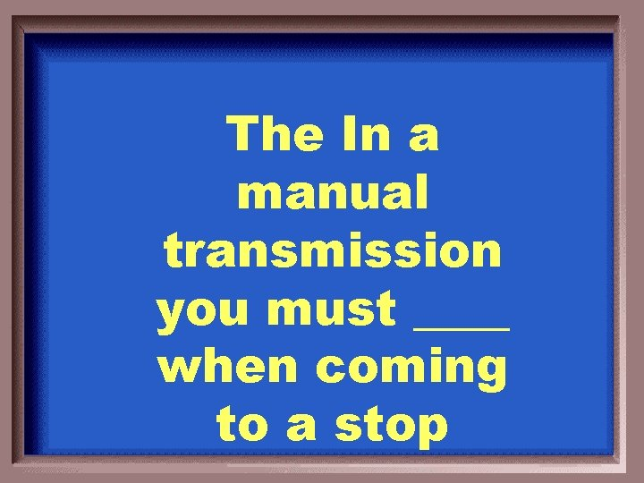 The In a manual transmission you must ____ when coming to a stop