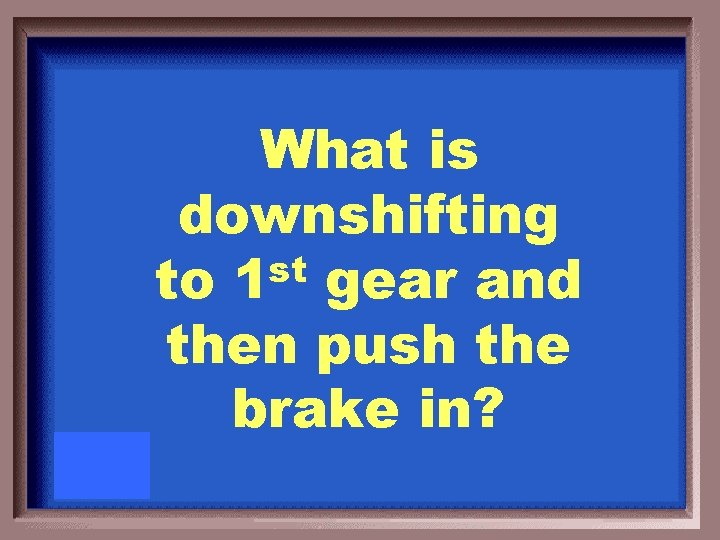 What is downshifting st to 1 gear and then push the brake in?