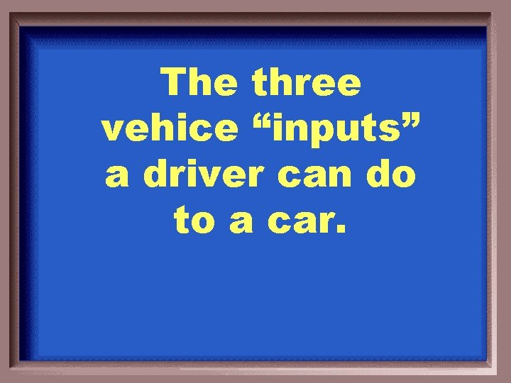 """The three vehice """"inputs"""" a driver can do to a car."""