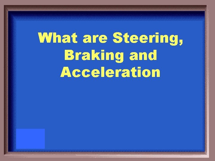 What are Steering, Braking and Acceleration