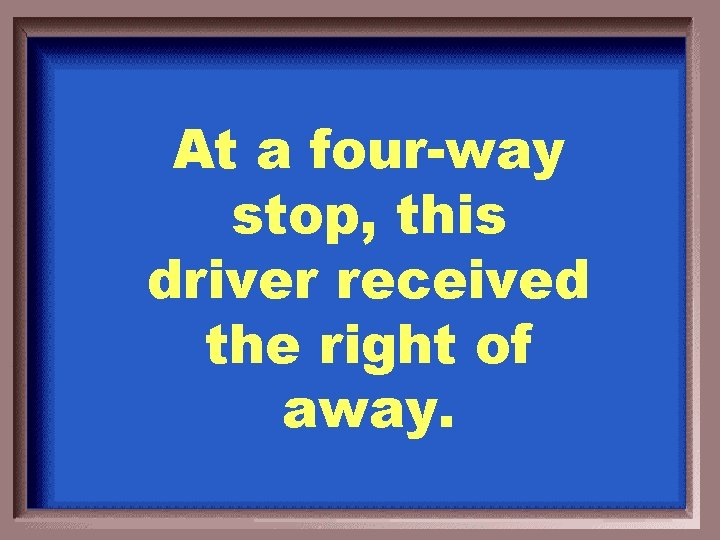 At a four-way stop, this driver received the right of away.