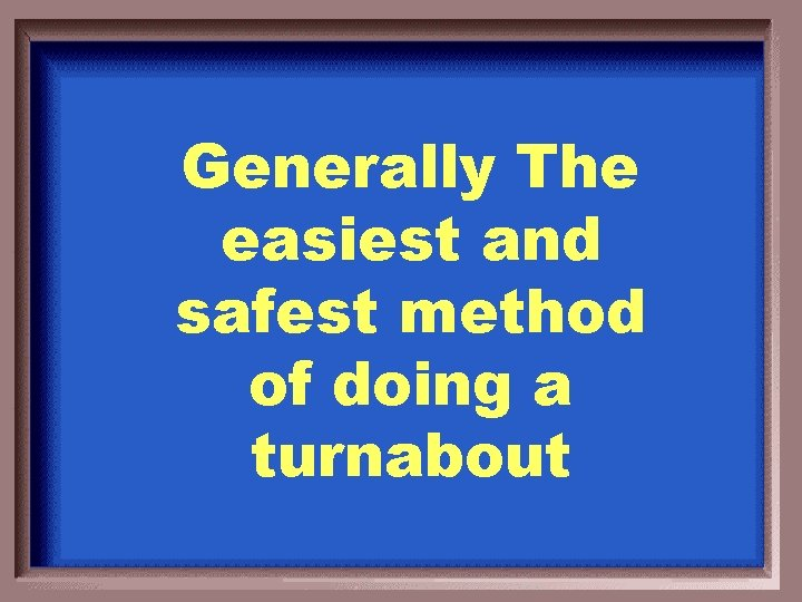 Generally The easiest and safest method of doing a turnabout