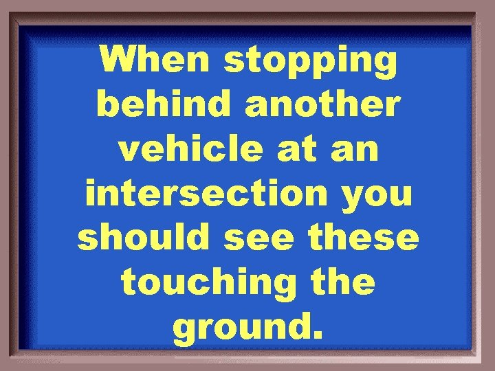 When stopping behind another vehicle at an intersection you should see these touching the
