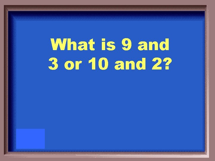 What is 9 and 3 or 10 and 2?