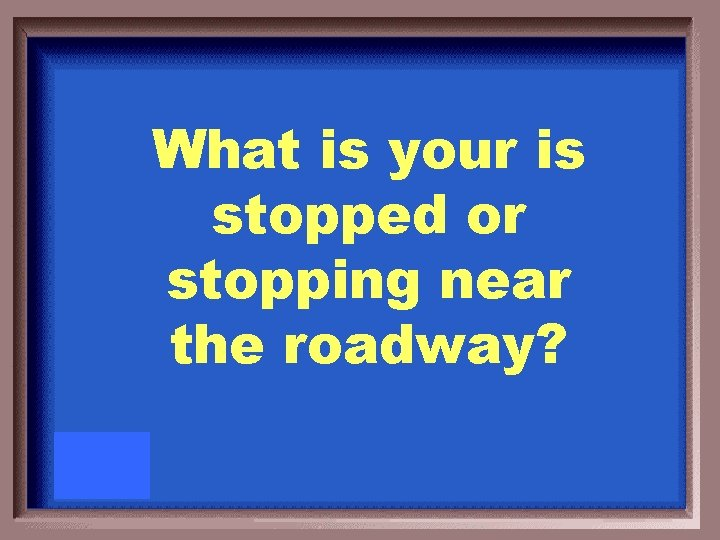 What is your is stopped or stopping near the roadway?