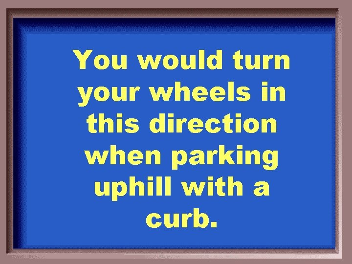 You would turn your wheels in this direction when parking uphill with a curb.