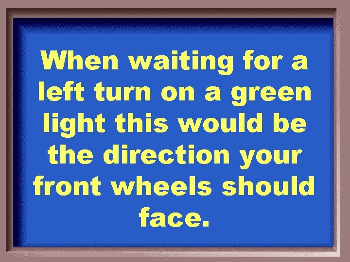 When waiting for a left turn on a green light this would be the