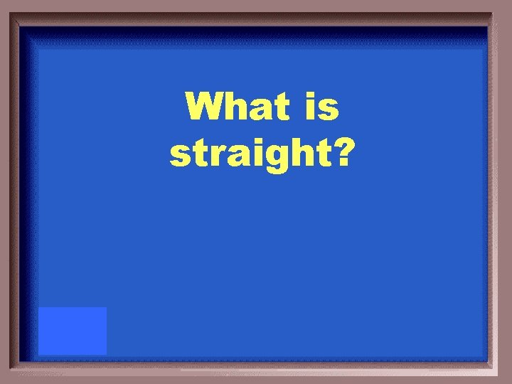 What is straight?