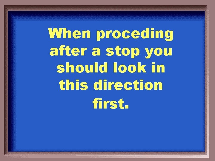 When proceding after a stop you should look in this direction first.