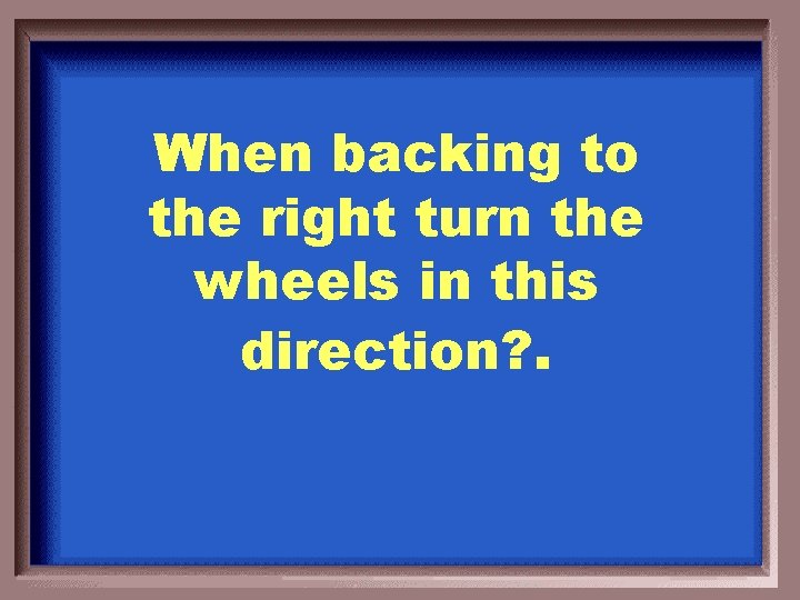 When backing to the right turn the wheels in this direction? .