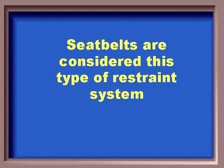 Seatbelts are considered this type of restraint system