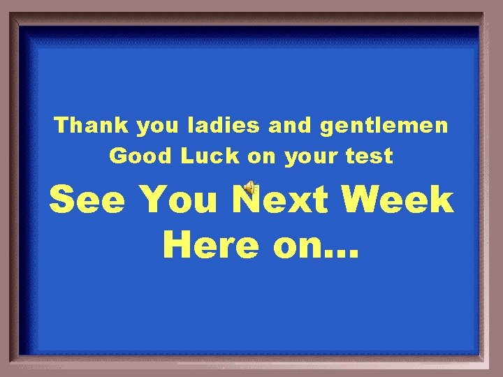 Thank you ladies and gentlemen Good Luck on your test See You Next Week