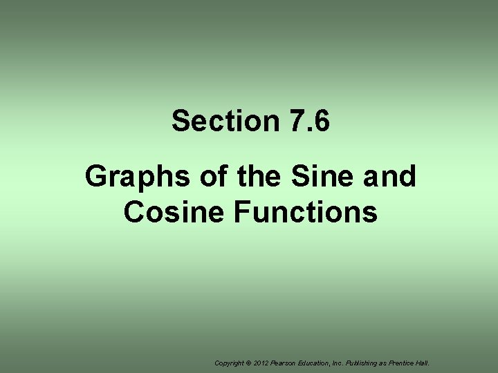 Section 7. 6 Graphs of the Sine and Cosine Functions Copyright © 2012 Pearson