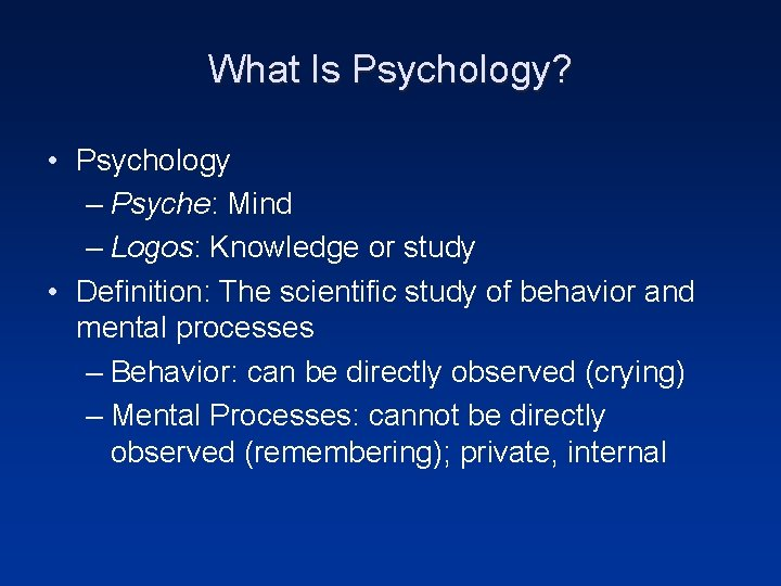 What Is Psychology? • Psychology – Psyche: Mind – Logos: Knowledge or study •