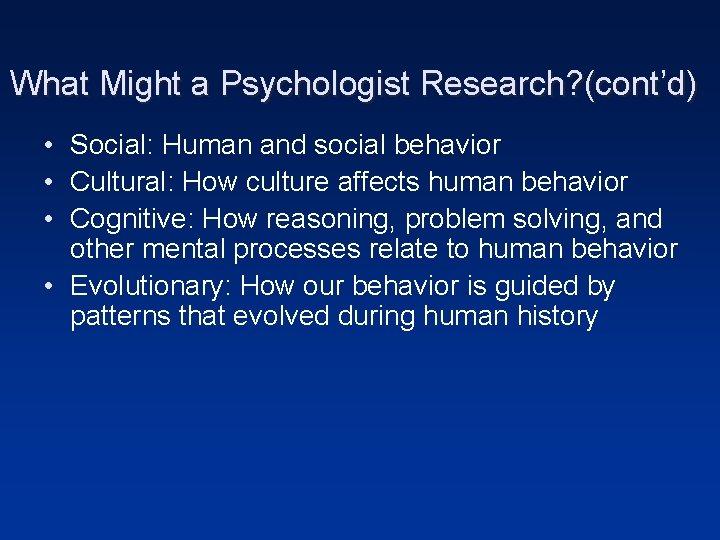 What Might a Psychologist Research? (cont'd) • Social: Human and social behavior • Cultural: