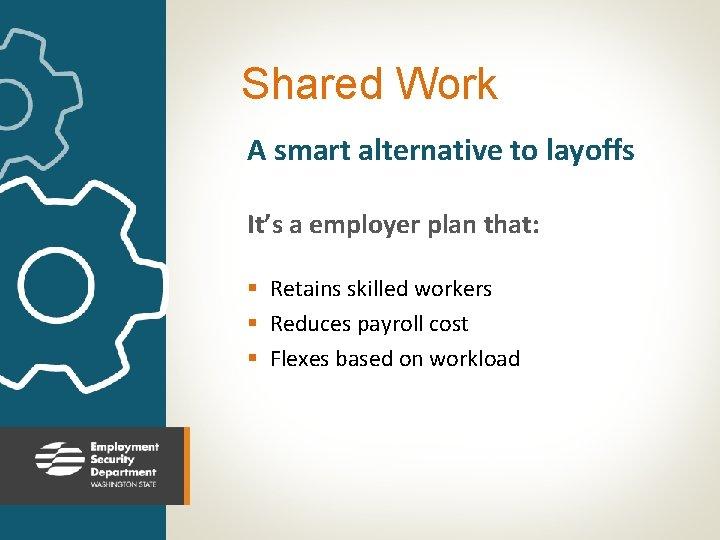 Shared Work A smart alternative to layoffs It's a employer plan that: § Retains