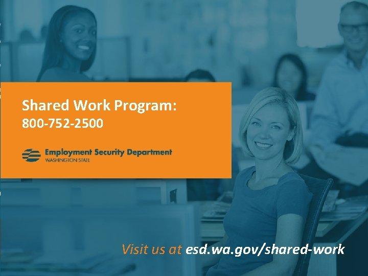 Shared Work Program: 800 -752 -2500 Visit us at esd. wa. gov/shared-work