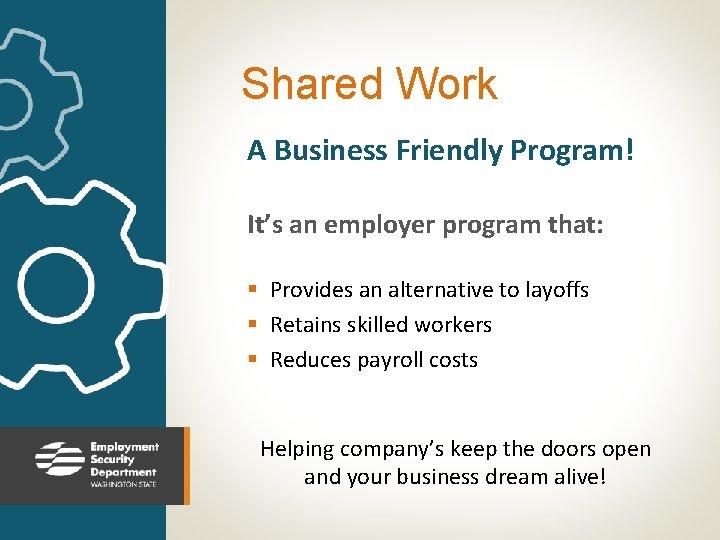 Shared Work A Business Friendly Program! It's an employer program that: § Provides an