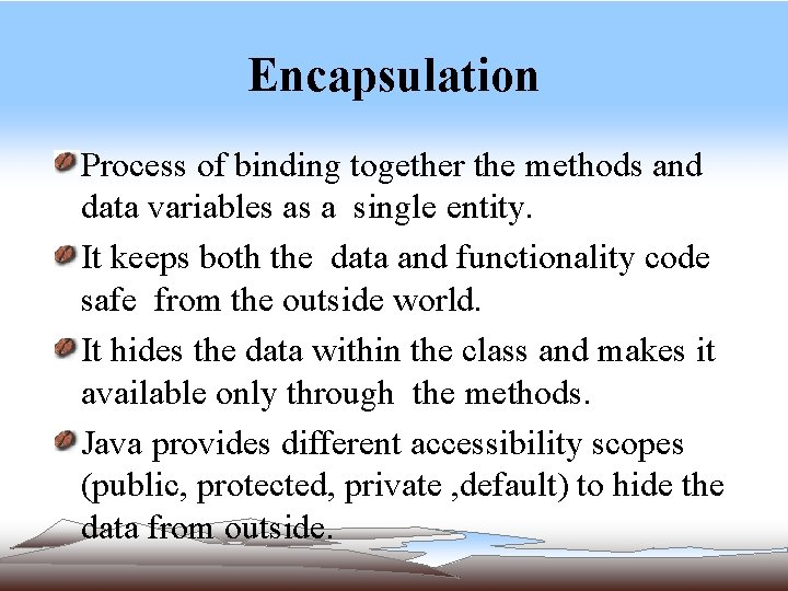 Encapsulation Process of binding together the methods and data variables as a single entity.