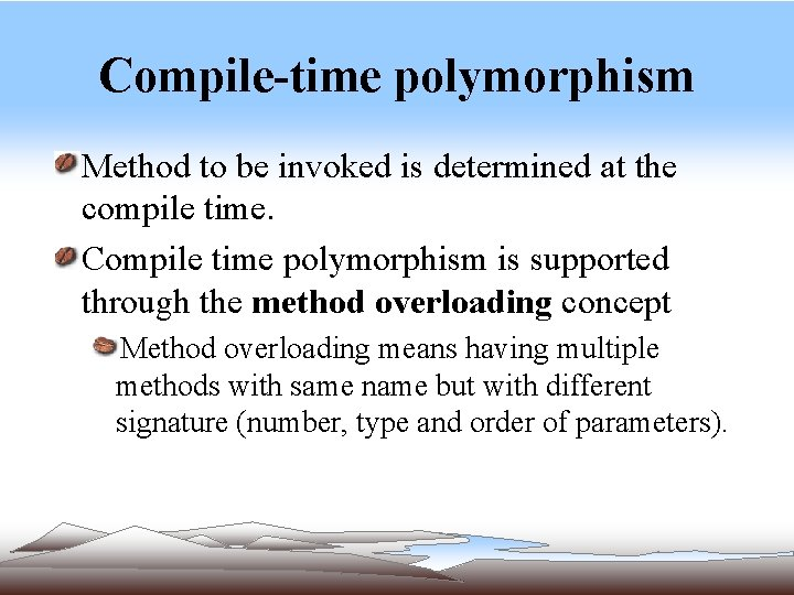 Compile-time polymorphism Method to be invoked is determined at the compile time. Compile time