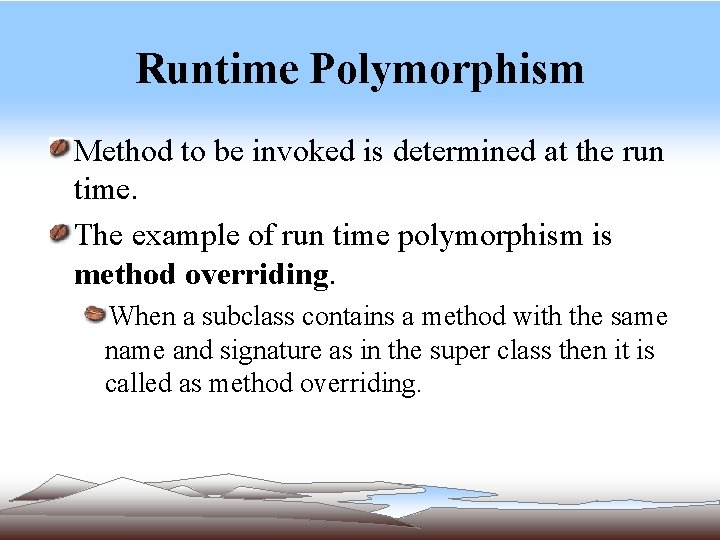 Runtime Polymorphism Method to be invoked is determined at the run time. The example