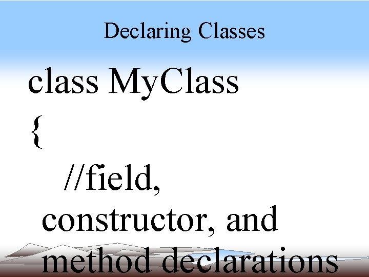 Declaring Classes class My. Class { //field, constructor, and method declarations