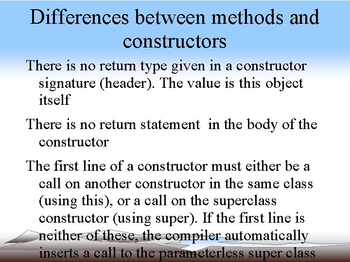 Differences between methods and constructors There is no return type given in a constructor